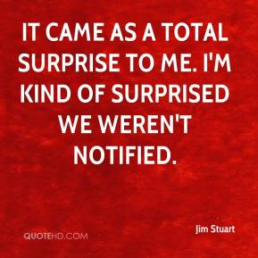 Jim Stuart  - It came as a total surprise to me. I'm kind of surprised we weren't notified.