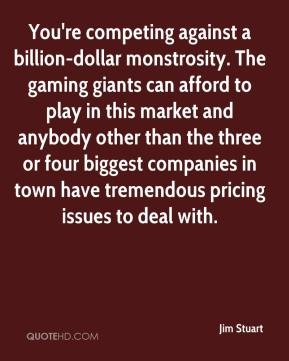 Jim Stuart  - You're competing against a billion-dollar monstrosity. The gaming giants can afford to play in this market and anybody other than the three or four biggest companies in town have tremendous pricing issues to deal with.