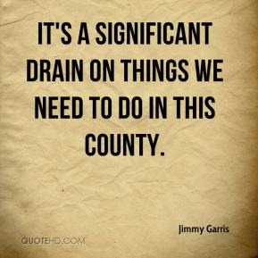 Jimmy Garris  - It's a significant drain on things we need to do in this county.