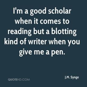 I'm a good scholar when it comes to reading but a blotting kind of writer when you give me a pen.
