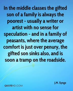 J.M. Synge - In the middle classes the gifted son of a family is always the poorest - usually a writer or artist with no sense for speculation - and in a family of peasants, where the average comfort is just over penury, the gifted son sinks also, and is soon a tramp on the roadside.