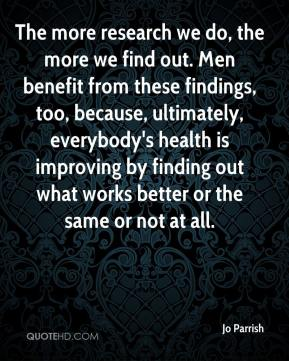Jo Parrish  - The more research we do, the more we find out. Men benefit from these findings, too, because, ultimately, everybody's health is improving by finding out what works better or the same or not at all.