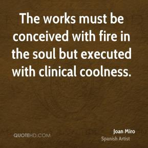 Joan Miro - The works must be conceived with fire in the soul but executed with clinical coolness.