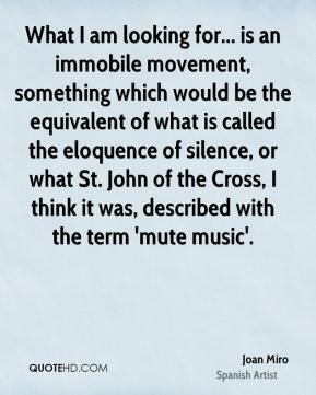 What I am looking for... is an immobile movement, something which would be the equivalent of what is called the eloquence of silence, or what St. John of the Cross, I think it was, described with the term 'mute music'.
