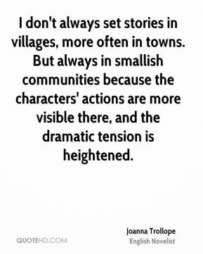 Joanna Trollope - I don't always set stories in villages, more often in towns. But always in smallish communities because the characters' actions are more visible there, and the dramatic tension is heightened.