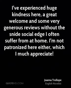 I've experienced huge kindness here, a great welcome and some very generous reviews without the snide social edge I often suffer from at home. I'm not patronized here either, which I much appreciate!