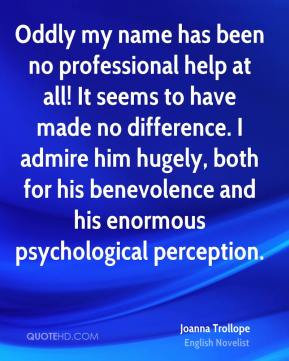 Oddly my name has been no professional help at all! It seems to have made no difference. I admire him hugely, both for his benevolence and his enormous psychological perception.