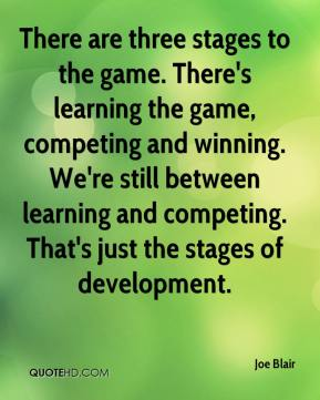Joe Blair  - There are three stages to the game. There's learning the game, competing and winning. We're still between learning and competing. That's just the stages of development.