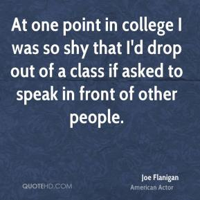 Joe Flanigan - At one point in college I was so shy that I'd drop out of a class if asked to speak in front of other people.