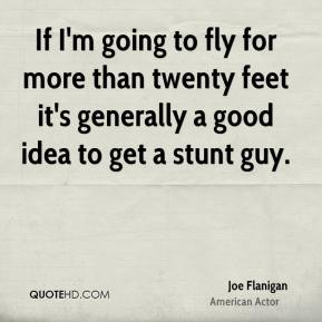 Joe Flanigan - If I'm going to fly for more than twenty feet it's generally a good idea to get a stunt guy.