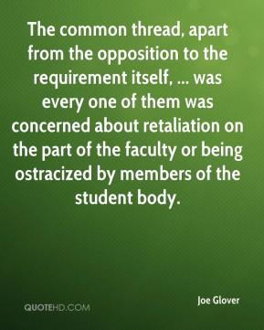 Joe Glover  - The common thread, apart from the opposition to the requirement itself, ... was every one of them was concerned about retaliation on the part of the faculty or being ostracized by members of the student body.