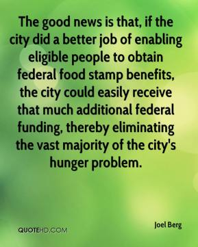 Joel Berg  - The good news is that, if the city did a better job of enabling eligible people to obtain federal food stamp benefits, the city could easily receive that much additional federal funding, thereby eliminating the vast majority of the city's hunger problem.