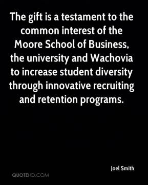 Joel Smith  - The gift is a testament to the common interest of the Moore School of Business, the university and Wachovia to increase student diversity through innovative recruiting and retention programs.
