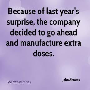 John Abrams  - Because of last year's surprise, the company decided to go ahead and manufacture extra doses.