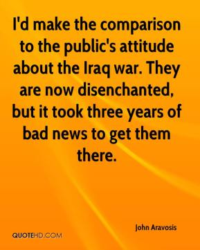 John Aravosis  - I'd make the comparison to the public's attitude about the Iraq war. They are now disenchanted, but it took three years of bad news to get them there.
