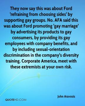 John Aravosis  - They now say this was about Ford 'refraining from choosing sides' by supporting gay groups. No. AFA said this was about Ford promoting 'gay marriage' by advertising its products to gay consumers, by providing its gay employees with company benefits, and by including sexual-orientation discrimination in the company's diversity training. Corporate America, meet with these extremists at your own risk.