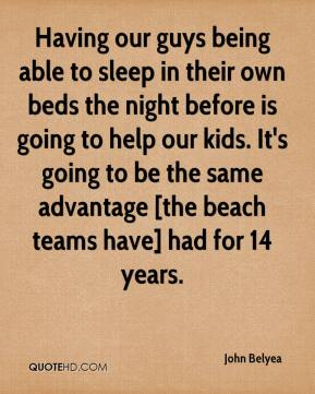 John Belyea  - Having our guys being able to sleep in their own beds the night before is going to help our kids. It's going to be the same advantage [the beach teams have] had for 14 years.