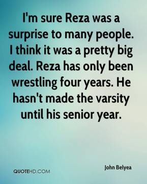 John Belyea  - I'm sure Reza was a surprise to many people. I think it was a pretty big deal. Reza has only been wrestling four years. He hasn't made the varsity until his senior year.