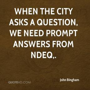 John Bingham  - When the city asks a question, we need prompt answers from NDEQ.