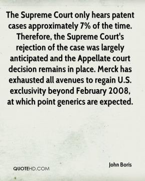 The Supreme Court only hears patent cases approximately 7% of the time. Therefore, the Supreme Court's rejection of the case was largely anticipated and the Appellate court decision remains in place. Merck has exhausted all avenues to regain U.S. exclusivity beyond February 2008, at which point generics are expected.