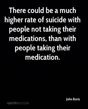 John Boris  - There could be a much higher rate of suicide with people not taking their medications, than with people taking their medication.