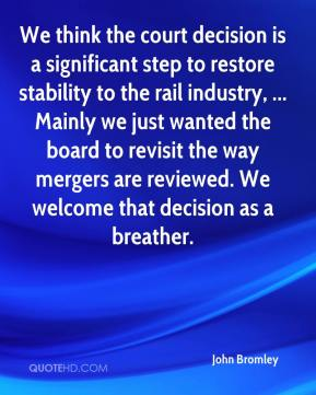 John Bromley  - We think the court decision is a significant step to restore stability to the rail industry, ... Mainly we just wanted the board to revisit the way mergers are reviewed. We welcome that decision as a breather.