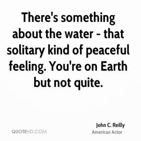 John C. Reilly - There's something about the water - that solitary kind of peaceful feeling. You're on Earth but not quite.