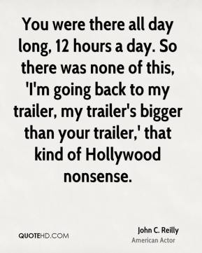 John C. Reilly - You were there all day long, 12 hours a day. So there was none of this, 'I'm going back to my trailer, my trailer's bigger than your trailer,' that kind of Hollywood nonsense.