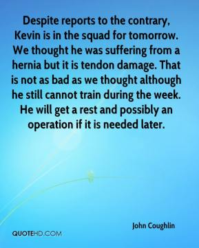 Despite reports to the contrary, Kevin is in the squad for tomorrow. We thought he was suffering from a hernia but it is tendon damage. That is not as bad as we thought although he still cannot train during the week. He will get a rest and possibly an operation if it is needed later.