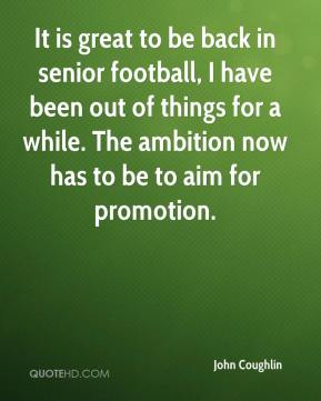It is great to be back in senior football, I have been out of things for a while. The ambition now has to be to aim for promotion.