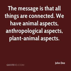 John Dee  - The message is that all things are connected. We have animal aspects, anthropological aspects, plant-animal aspects.