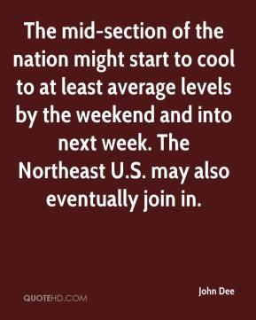 John Dee  - The mid-section of the nation might start to cool to at least average levels by the weekend and into next week. The Northeast U.S. may also eventually join in.