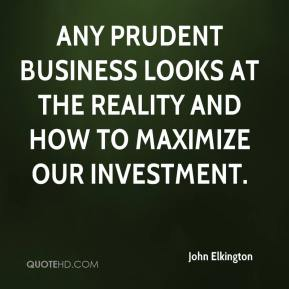 John Elkington  - Any prudent business looks at the reality and how to maximize our investment.
