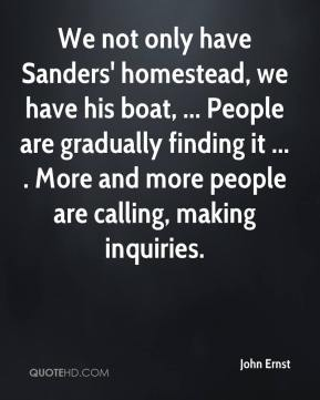 John Ernst  - We not only have Sanders' homestead, we have his boat, ... People are gradually finding it ... . More and more people are calling, making inquiries.