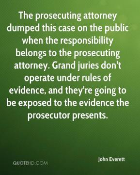 John Everett  - The prosecuting attorney dumped this case on the public when the responsibility belongs to the prosecuting attorney. Grand juries don't operate under rules of evidence, and they're going to be exposed to the evidence the prosecutor presents.