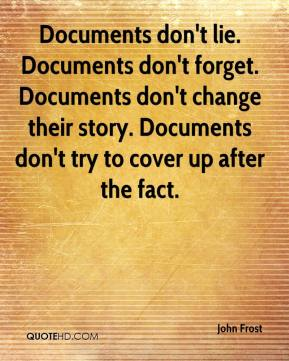 John Frost  - Documents don't lie. Documents don't forget. Documents don't change their story. Documents don't try to cover up after the fact.