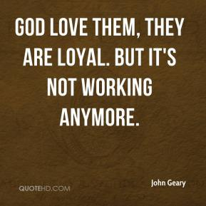 John Geary  - God love them, they are loyal. But it's not working anymore.