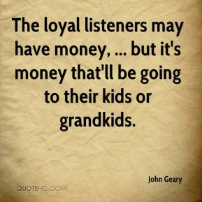 John Geary  - The loyal listeners may have money, ... but it's money that'll be going to their kids or grandkids.