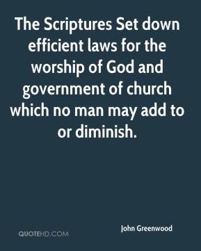 John Greenwood  - The Scriptures Set down efficient laws for the worship of God and government of church which no man may add to or diminish.