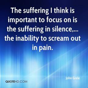 John Grele  - The suffering I think is important to focus on is the suffering in silence,... the inability to scream out in pain.