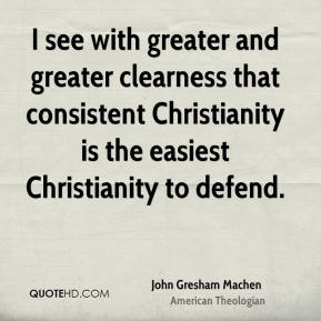 I see with greater and greater clearness that consistent Christianity is the easiest Christianity to defend.