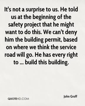 John Groff  - It's not a surprise to us. He told us at the beginning of the safety project that he might want to do this. We can't deny him the building permit, based on where we think the service road will go. He has every right to ... build this building.