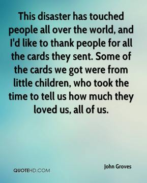John Groves  - This disaster has touched people all over the world, and I'd like to thank people for all the cards they sent. Some of the cards we got were from little children, who took the time to tell us how much they loved us, all of us.