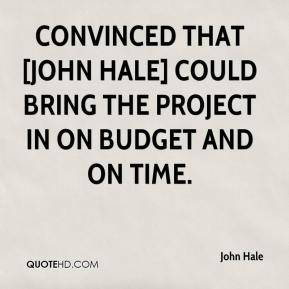 convinced that [John Hale] could bring the project in on budget and on time.