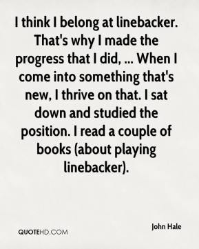 I think I belong at linebacker. That's why I made the progress that I did, ... When I come into something that's new, I thrive on that. I sat down and studied the position. I read a couple of books (about playing linebacker).