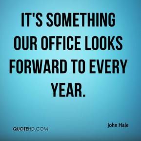 John Hale  - It's something our office looks forward to every year.