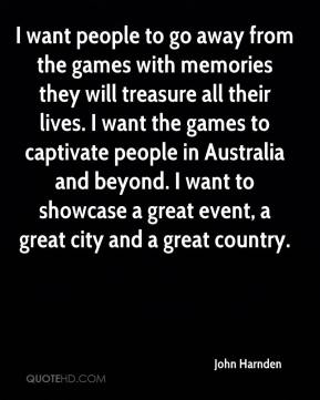 John Harnden  - I want people to go away from the games with memories they will treasure all their lives. I want the games to captivate people in Australia and beyond. I want to showcase a great event, a great city and a great country.