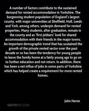 A number of factors contribute to the sustained demand for rented accommodation in Yorkshire. The burgeoning student population of England's largest county, with major universities at Sheffield, Hull, Leeds and York, among others, underpin demand for rented properties. Many students, after graduation, remain in the county and as 'first jobbers' look for shared accommodation with their friends in the major towns. An important demographic trend that has sustained the growth of the private rented sector over the past decade or so has been the tendency for young people to leave the family home at a fairly young age to go on to further education and not return. In addition, there has been a net influx of jobs in some parts of Yorkshire which has helped create a requirement for more rented homes.