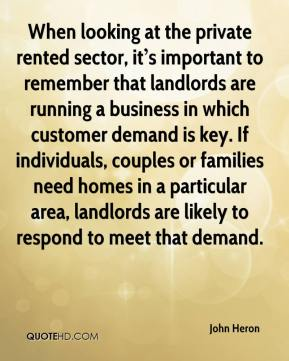 When looking at the private rented sector, it's important to remember that landlords are running a business in which customer demand is key. If individuals, couples or families need homes in a particular area, landlords are likely to respond to meet that demand.