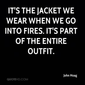 John Hoag  - It's the jacket we wear when we go into fires. It's part of the entire outfit.